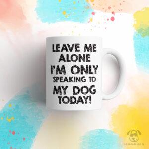 """Kubek """"Leave me alone. I'm only speaking to my dog today"""" idealny dla właściciela psa do pracy, do domu i w podróż. Na prezent dla miłośnika zwierząt czy jako gadżet dla wielbiciela psów."""