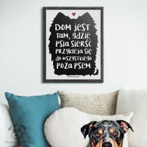 """Plakat """"Dom jest tam, gdzie psia sierść przykleja się do wszystkiego poza psem"""" idealny dla właścicieli psów, których psy gubią sierść. Na prezent dla miłośnika zwierząt czy jako gadżet dla wielbiciela psów."""