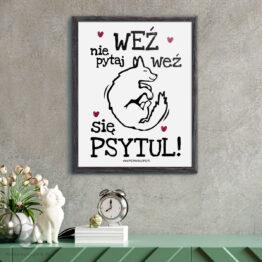 """Plakat """"Weź nie pytaj, weź się psytul!"""" idealny dla wszystkich kochających właścicieli psów. Na prezent dla miłośnika zwierząt czy jako gadżet dla wielbiciela psów."""