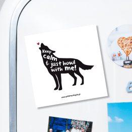 """Magnes """"Keep calm & just howl with me"""" idealny dla miłośnika wilków (i każdego psiaka, którego dotyczy ;)) na lodówkę, okap, a nawet metalowe drzwi. Na prezent dla miłośnika zwierząt czy jako gadżet dla wielbiciela psów."""
