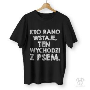 """Koszulka z napisem """"Kto ranow wstaje, ten wychodzi z psem"""""""