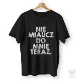 Koszulka z napisem dla kociarzy Nie miaucz do mnie teraz